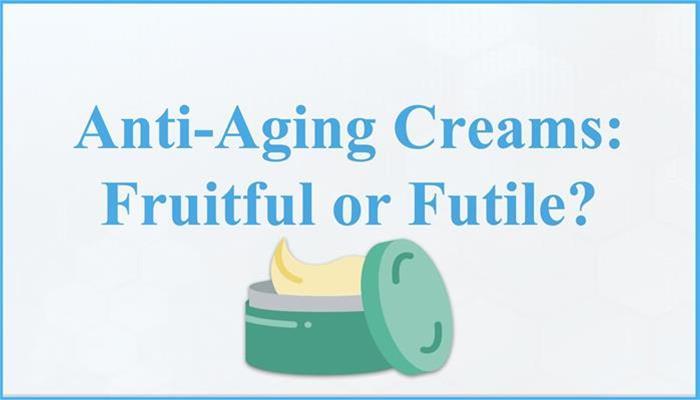 Anti-Aging Creams - Fruitful or Futile